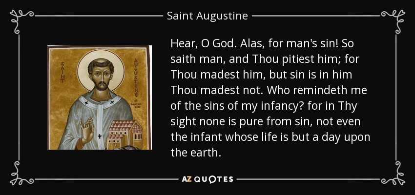 Hear, O God. Alas, for man's sin! So saith man, and Thou pitiest him; for Thou madest him, but sin is in him Thou madest not. Who remindeth me of the sins of my infancy? for in Thy sight none is pure from sin, not even the infant whose life is but a day upon the earth. - Saint Augustine