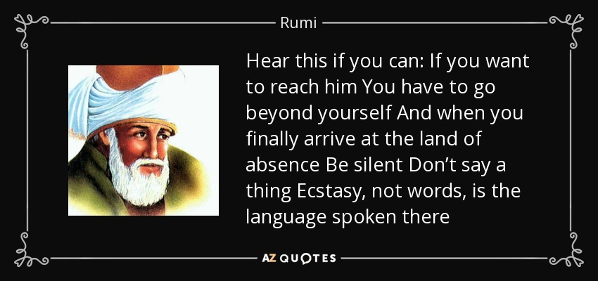 Hear this if you can: If you want to reach him You have to go beyond yourself And when you finally arrive at the land of absence Be silent Don't say a thing Ecstasy, not words, is the language spoken there - Rumi