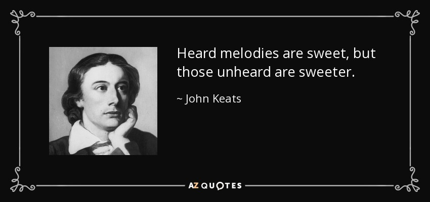 Heard melodies are sweet, but those unheard are sweeter. - John Keats