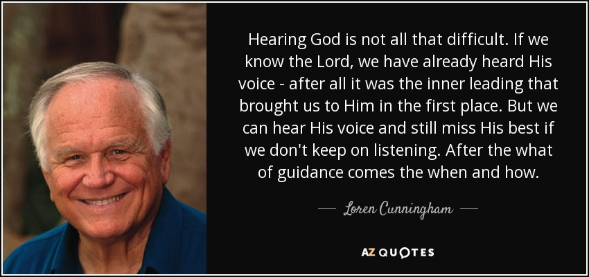 Hearing God is not all that difficult. If we know the Lord, we have already heard His voice - after all it was the inner leading that brought us to Him in the first place. But we can hear His voice and still miss His best if we don't keep on listening. After the what of guidance comes the when and how. - Loren Cunningham