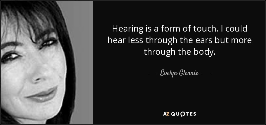 Hearing is a form of touch. I could hear less through the ears but more through the body. - Evelyn Glennie