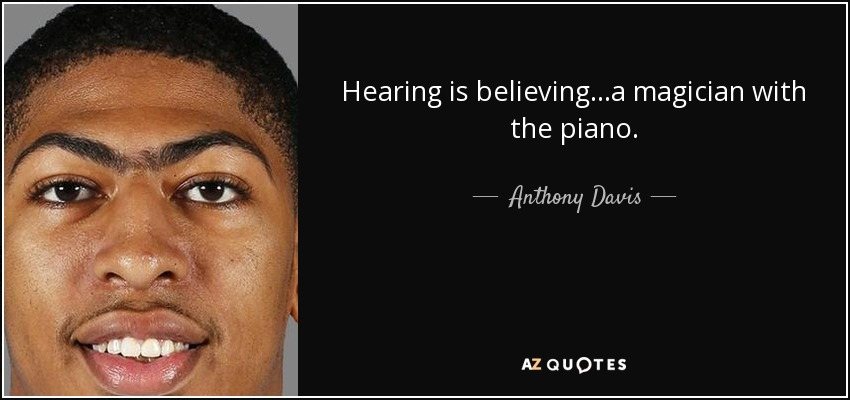 Hearing is believing...a magician with the piano. - Anthony Davis