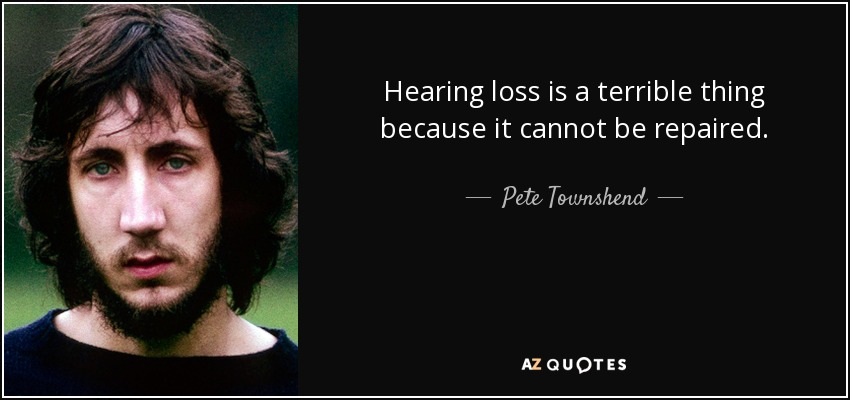 Hearing loss is a terrible thing because it cannot be repaired. - Pete Townshend