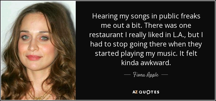 Hearing my songs in public freaks me out a bit. There was one restaurant I really liked in L.A., but I had to stop going there when they started playing my music. It felt kinda awkward. - Fiona Apple