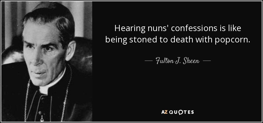 Hearing nuns' confessions is like being stoned to death with popcorn. - Fulton J. Sheen