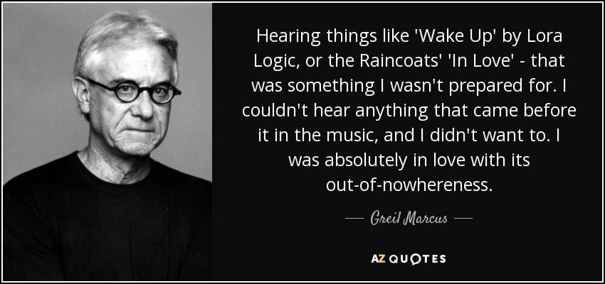 Hearing things like 'Wake Up' by Lora Logic, or the Raincoats' 'In Love' - that was something I wasn't prepared for. I couldn't hear anything that came before it in the music, and I didn't want to. I was absolutely in love with its out-of-nowhereness. - Greil Marcus