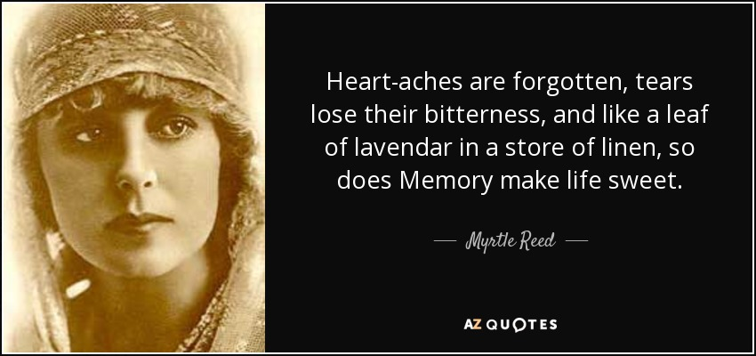 Heart-aches are forgotten, tears lose their bitterness, and like a leaf of lavendar in a store of linen, so does Memory make life sweet. - Myrtle Reed