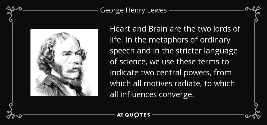 Heart and Brain are the two lords of life. In the metaphors of ordinary speech and in the stricter language of science, we use these terms to indicate two central powers, from which all motives radiate, to which all influences converge. - George Henry Lewes