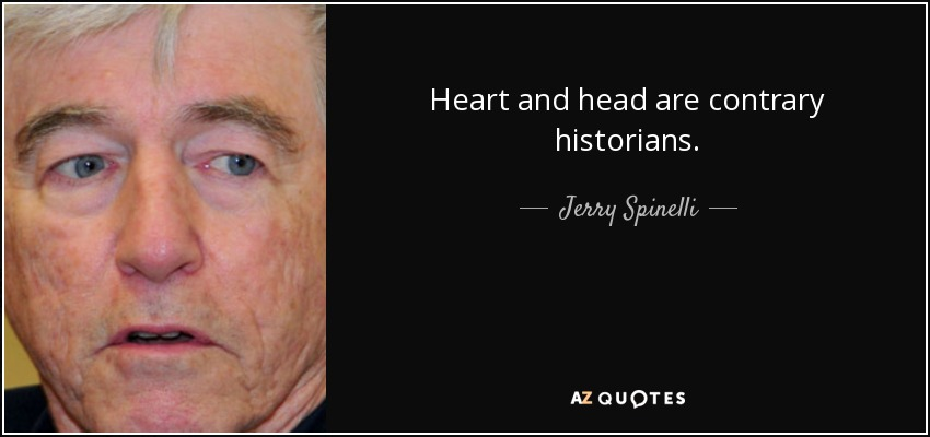 Heart and head are contrary historians. - Jerry Spinelli