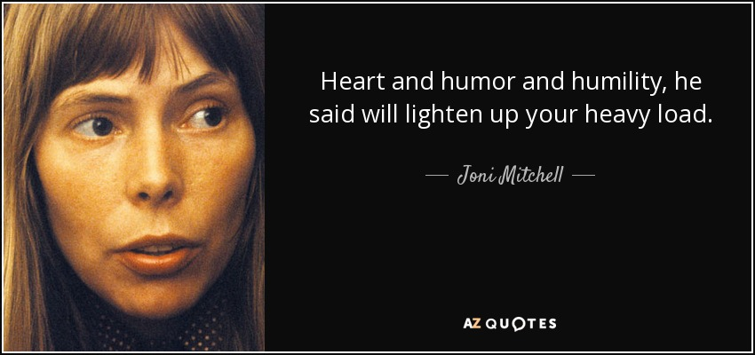 Heart and humor and humility, he said will lighten up your heavy load. - Joni Mitchell