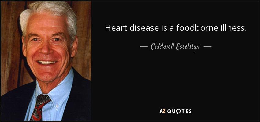 Heart disease is a foodborne illness. - Caldwell Esselstyn