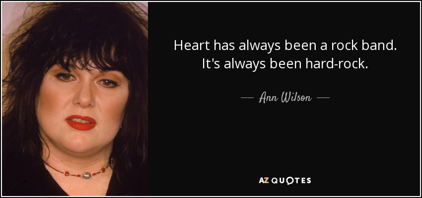 Heart has always been a rock band. It's always been hard-rock. - Ann Wilson