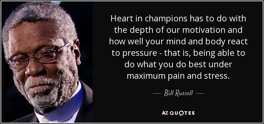 Heart in champions has to do with the depth of our motivation and how well your mind and body react to pressure - that is, being able to do what you do best under maximum pain and stress. - Bill Russell