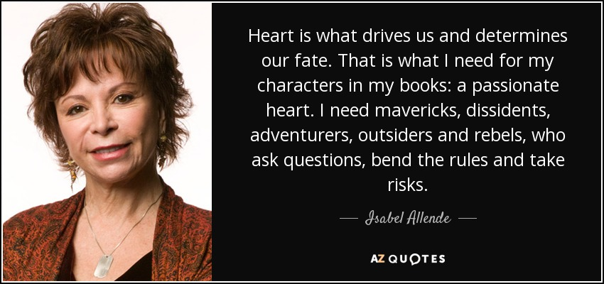 Heart is what drives us and determines our fate. That is what I need for my characters in my books: a passionate heart. I need mavericks, dissidents, adventurers, outsiders and rebels, who ask questions, bend the rules and take risks. - Isabel Allende