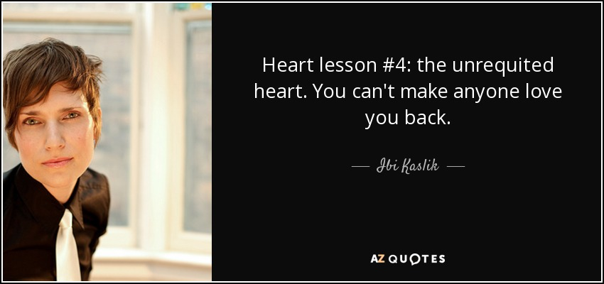 Heart lesson #4: the unrequited heart. You can't make anyone love you back. - Ibi Kaslik