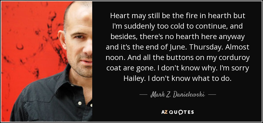 Heart may still be the fire in hearth but I'm suddenly too cold to continue, and besides, there's no hearth here anyway and it's the end of June. Thursday. Almost noon. And all the buttons on my corduroy coat are gone. I don't know why. I'm sorry Hailey. I don't know what to do. - Mark Z. Danielewski
