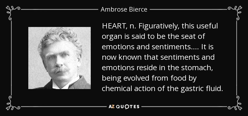 HEART, n. Figuratively, this useful organ is said to be the seat of emotions and sentiments . . . . It is now known that sentiments and emotions reside in the stomach, being evolved from food by chemical action of the gastric fluid. - Ambrose Bierce