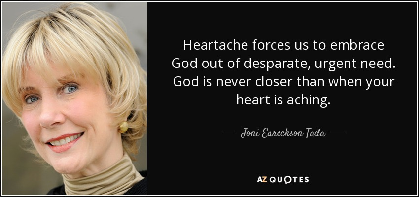 Heartache forces us to embrace God out of desparate, urgent need. God is never closer than when your heart is aching. - Joni Eareckson Tada