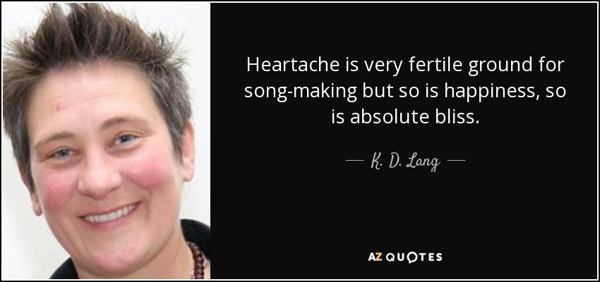 Heartache is very fertile ground for song-making but so is happiness, so is absolute bliss. - K. D. Lang