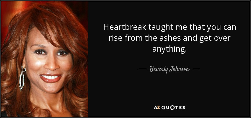 Heartbreak taught me that you can rise from the ashes and get over anything. - Beverly Johnson