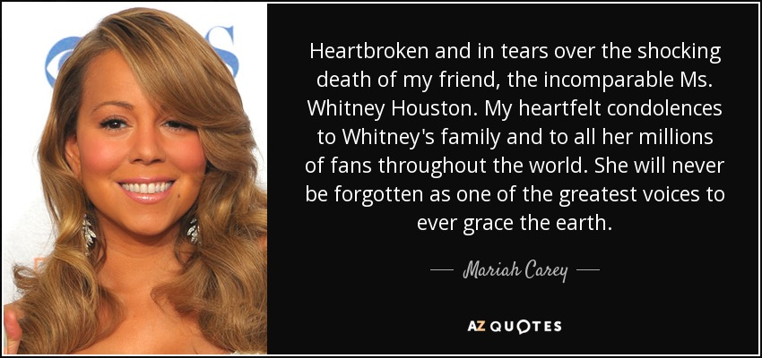 Heartbroken and in tears over the shocking death of my friend, the incomparable Ms. Whitney Houston. My heartfelt condolences to Whitney's family and to all her millions of fans throughout the world. She will never be forgotten as one of the greatest voices to ever grace the earth. - Mariah Carey
