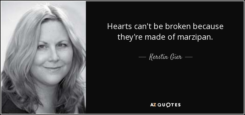 Hearts can't be broken because they're made of marzipan. - Kerstin Gier