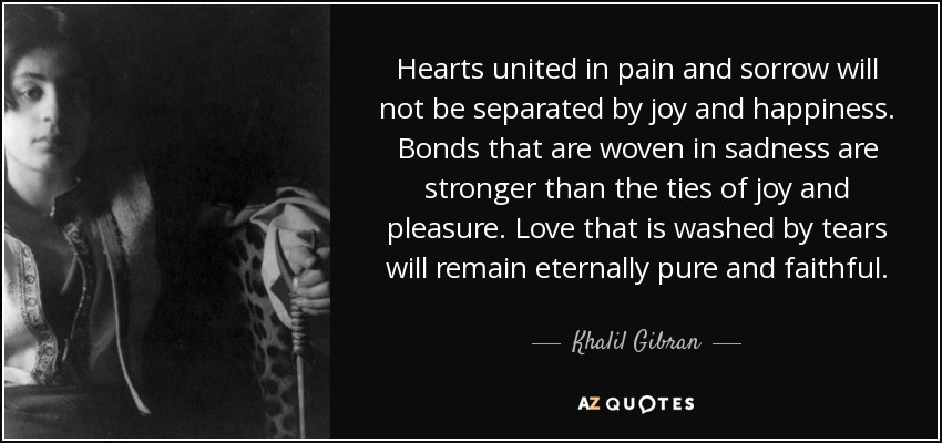 Hearts united in pain and sorrow will not be separated by joy and happiness. Bonds that are woven in sadness are stronger than the ties of joy and pleasure. Love that is washed by tears will remain eternally pure and faithful. - Khalil Gibran
