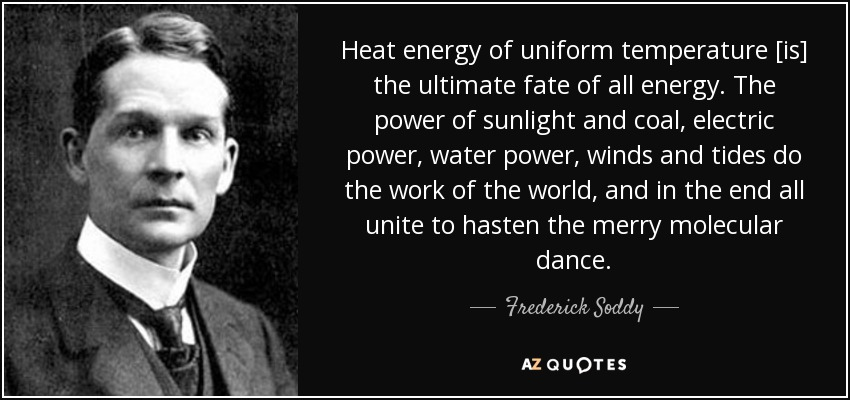 Heat energy of uniform temperature [is] the ultimate fate of all energy. The power of sunlight and coal, electric power, water power, winds and tides do the work of the world, and in the end all unite to hasten the merry molecular dance. - Frederick Soddy
