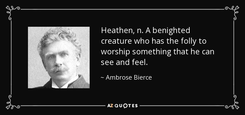 Heathen, n. A benighted creature who has the folly to worship something that he can see and feel. - Ambrose Bierce