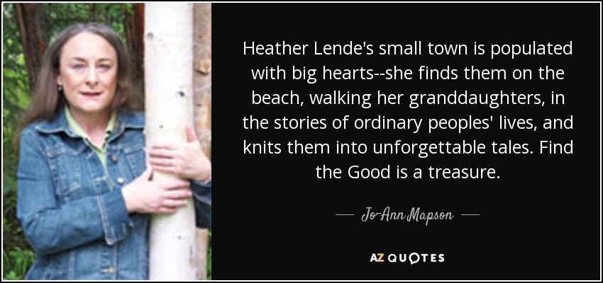 Heather Lende's small town is populated with big hearts--she finds them on the beach, walking her granddaughters, in the stories of ordinary peoples' lives, and knits them into unforgettable tales. Find the Good is a treasure. - Jo-Ann Mapson