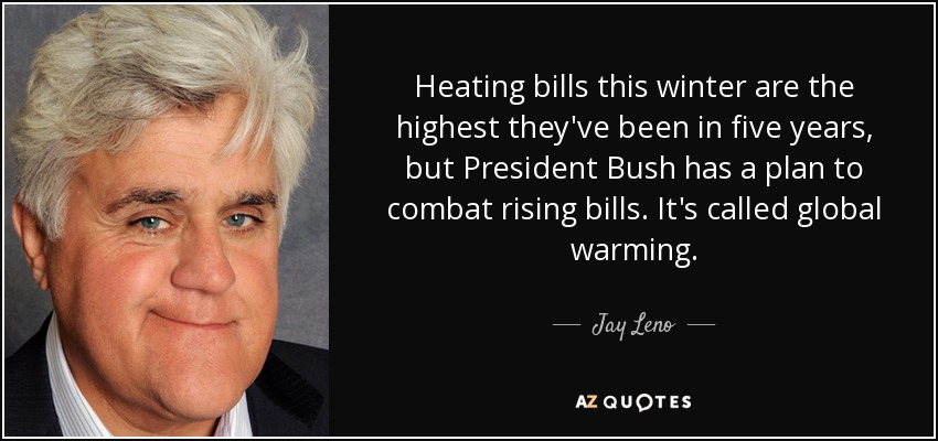 Heating bills this winter are the highest they've been in five years, but President Bush has a plan to combat rising bills. It's called global warming. - Jay Leno