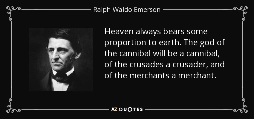 Heaven always bears some proportion to earth. The god of the cannibal will be a cannibal, of the crusades a crusader, and of the merchants a merchant. - Ralph Waldo Emerson