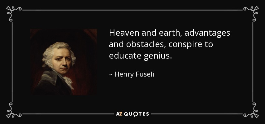Heaven and earth, advantages and obstacles, conspire to educate genius. - Henry Fuseli