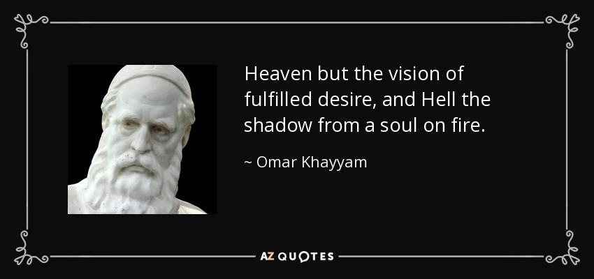 Heaven but the vision of fulfilled desire, and Hell the shadow from a soul on fire. - Omar Khayyam
