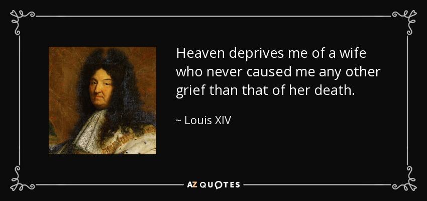 Heaven deprives me of a wife who never caused me any other grief than that of her death. [Fr., Le ciel me prive d'une epouse qui ne m'a jamais donne d'autre chagrin que celui de sa mort.] - Louis XIV