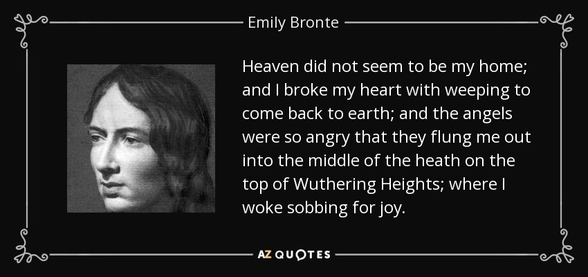 Heaven did not seem to be my home; and I broke my heart with weeping to come back to earth; and the angels were so angry that they flung me out into the middle of the heath on the top of Wuthering Heights; where I woke sobbing for joy. - Emily Bronte