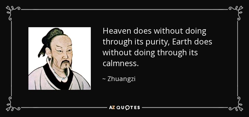 Heaven does without doing through its purity, Earth does without doing through its calmness. - Zhuangzi