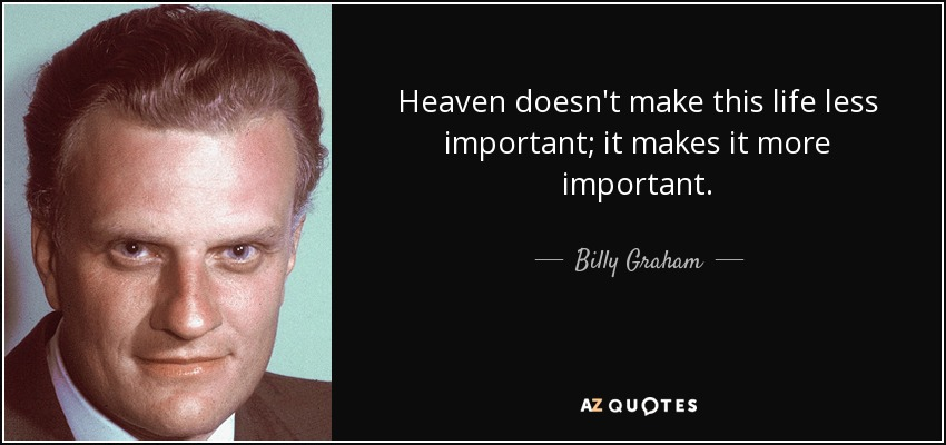 Heaven doesn't make this life less important; it makes it more important. - Billy Graham