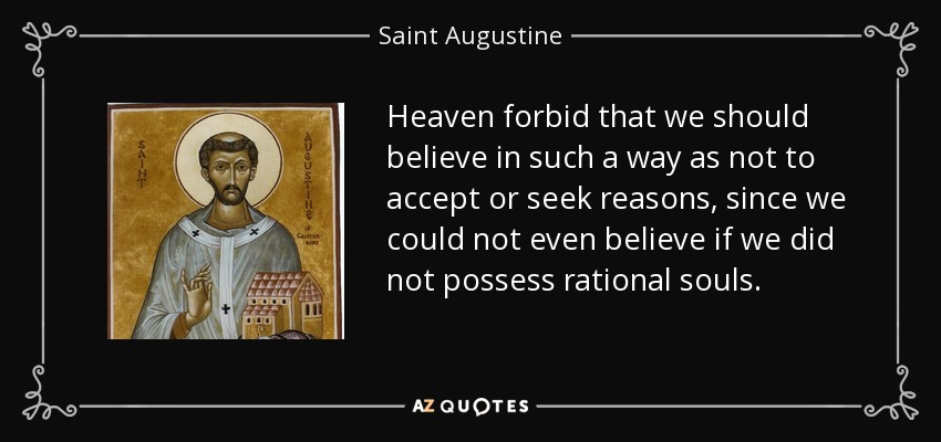 Heaven forbid that we should believe in such a way as not to accept or seek reasons, since we could not even believe if we did not possess rational souls. - Saint Augustine