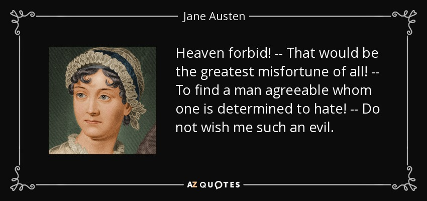 Heaven forbid! -- That would be the greatest misfortune of all! -- To find a man agreeable whom one is determined to hate! -- Do not wish me such an evil. - Jane Austen