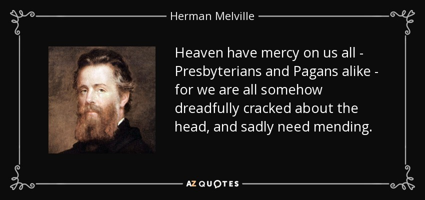 Heaven have mercy on us all - Presbyterians and Pagans alike - for we are all somehow dreadfully cracked about the head, and sadly need mending. - Herman Melville