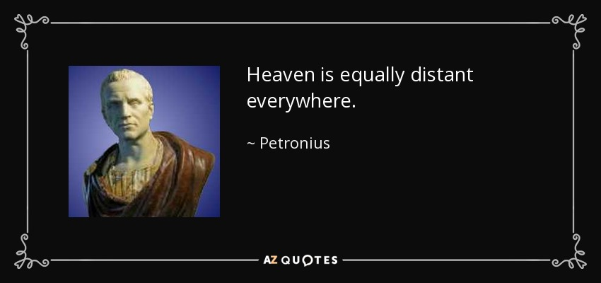 Heaven is equally distant everywhere. - Petronius