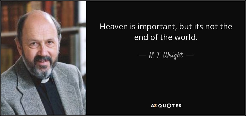 Heaven is important, but its not the end of the world - N. T. Wright