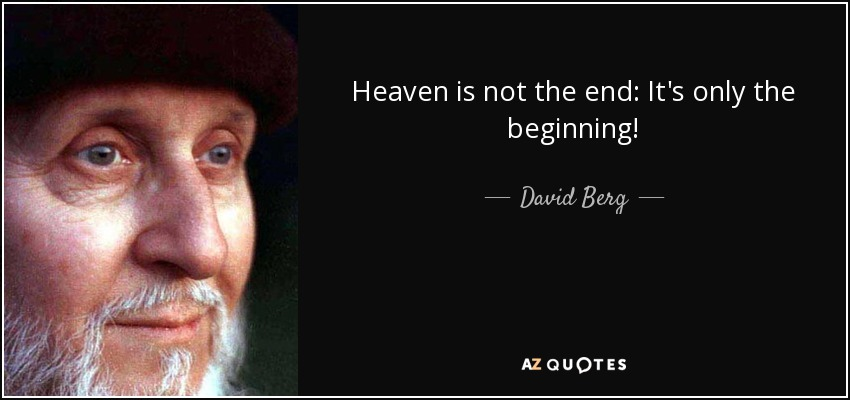 Heaven is not the end: It's only the beginning! - David Berg