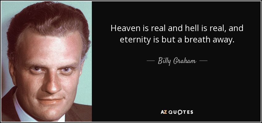 Heaven is real and hell is real, and eternity is but a breath away. - Billy Graham