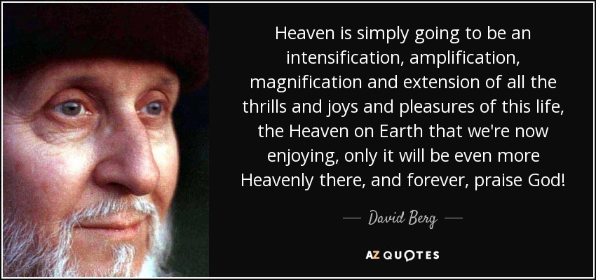 Heaven is simply going to be an intensification, amplification, magnification and extension of all the thrills and joys and pleasures of this life, the Heaven on Earth that we're now enjoying, only it will be even more Heavenly there, and forever, praise God! - David Berg