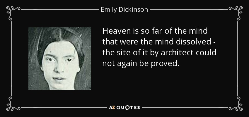 Heaven is so far of the mind that were the mind dissolved - the site of it by architect could not again be proved. - Emily Dickinson