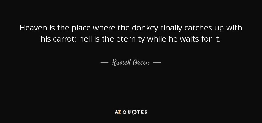 Heaven is the place where the donkey finally catches up with his carrot: hell is the eternity while he waits for it. - Russell Green