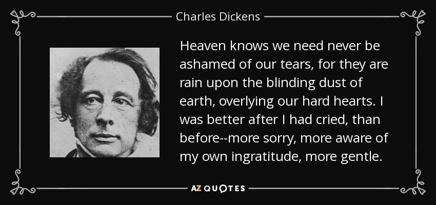 Heaven knows we need never be ashamed of our tears, for they are rain upon the blinding dust of earth, overlying our hard hearts. I was better after I had cried, than before--more sorry, more aware of my own ingratitude, more gentle. - Charles Dickens