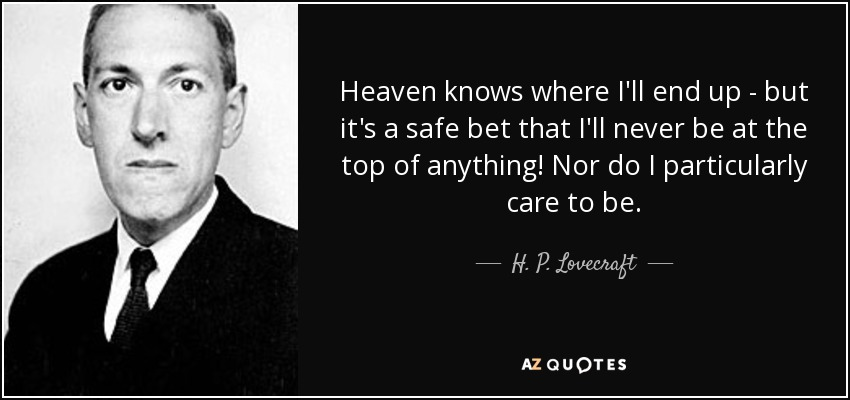 Heaven knows where I'll end up - but it's a safe bet that I'll never be at the top of anything! Nor do I particularly care to be. - H. P. Lovecraft